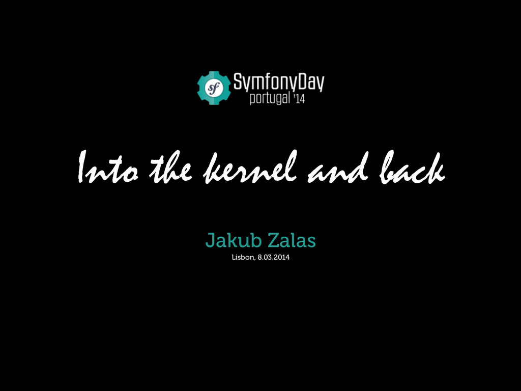 Into the kernel and back Jakub Zalas Lisbon, 8....