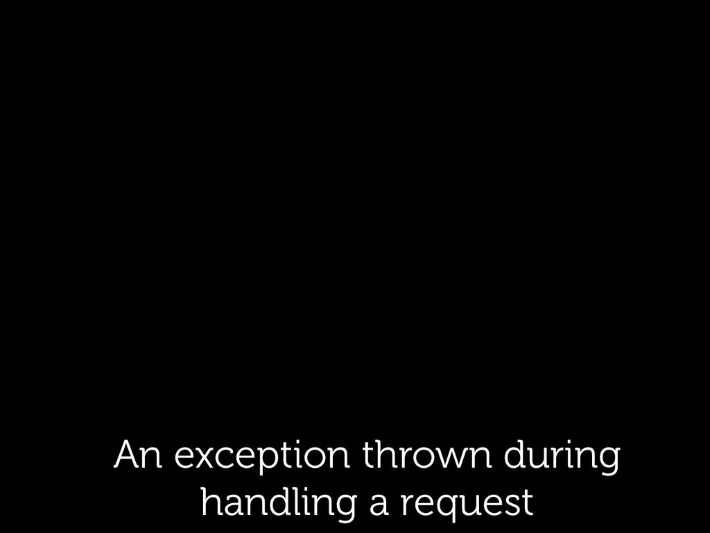 An exception thrown during handling a request
