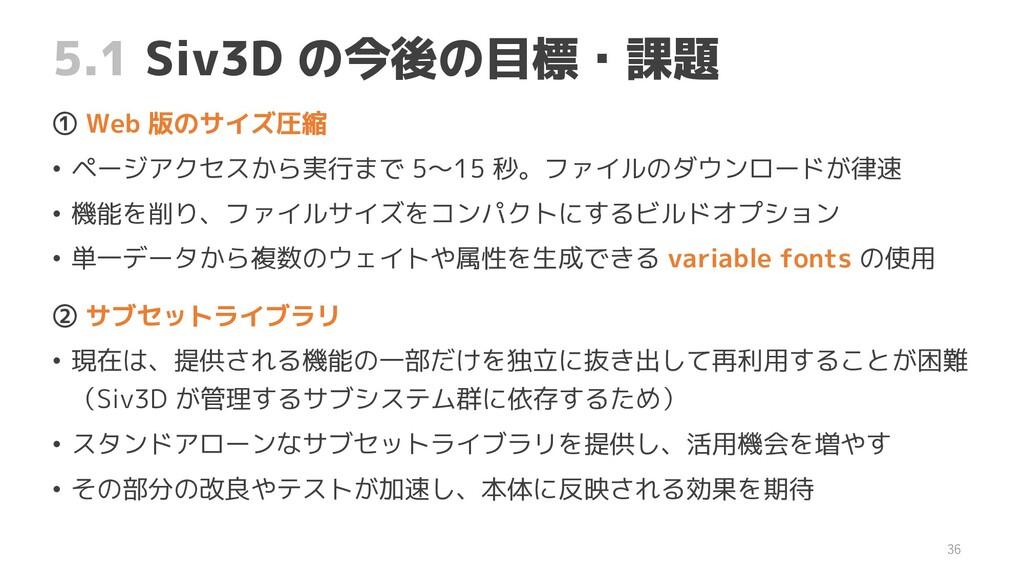 5.1 Siv3D の今後の目標・課題 ① Web 版のサイズ圧縮 • ページアクセスから実行...
