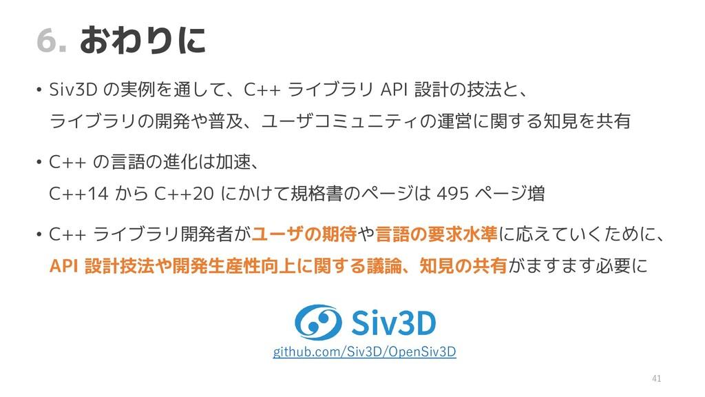 6. おわりに • Siv3D の実例を通して、C++ ライブラリ API 設計の技法と、 ラ...