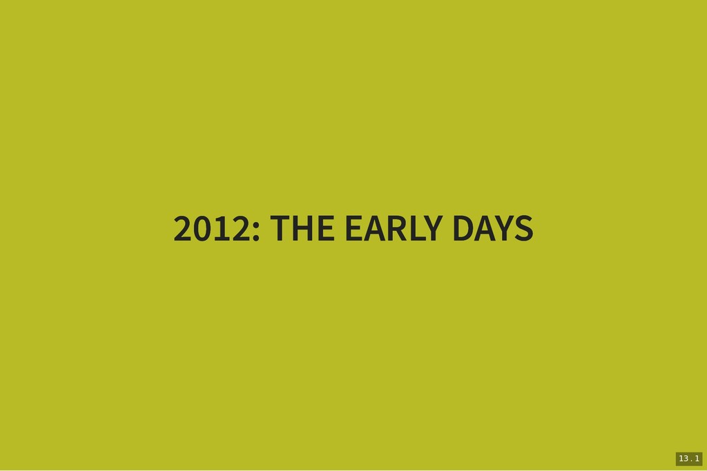 2012: THE EARLY DAYS 2012: THE EARLY DAYS 13 . 1