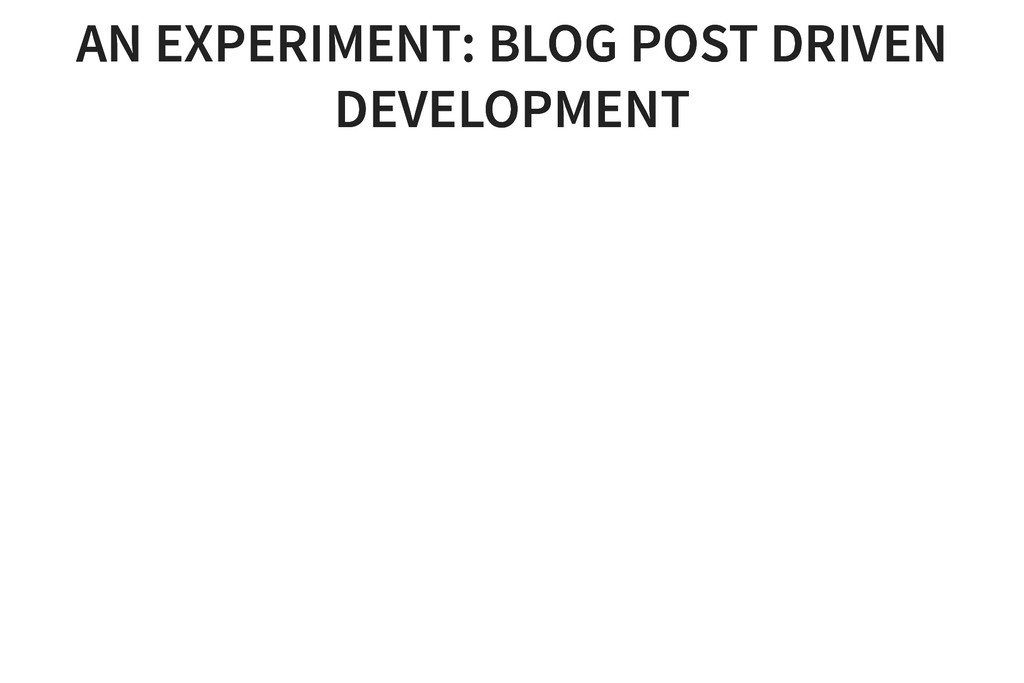 AN EXPERIMENT: BLOG POST DRIVEN AN EXPERIMENT: ...
