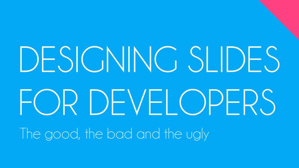 DESIGNING SLIDES FOR DEVELOPERS The good, the b...