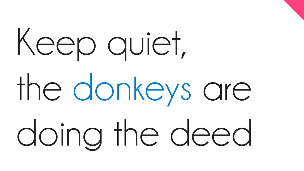 Keep quiet, the donkeys are doing the deed