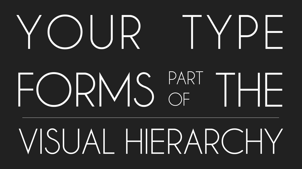 YOUR TYPE FORMS PART OF VISUAL HIERARCHY THE