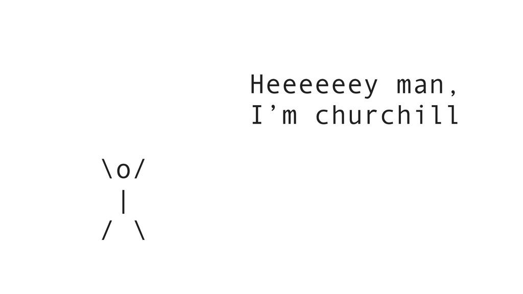 \o/ | / \ Heeeeeey man, I'm churchill