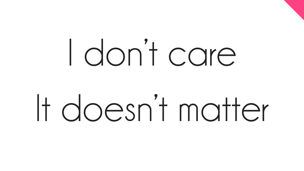 I don't care It doesn't matter