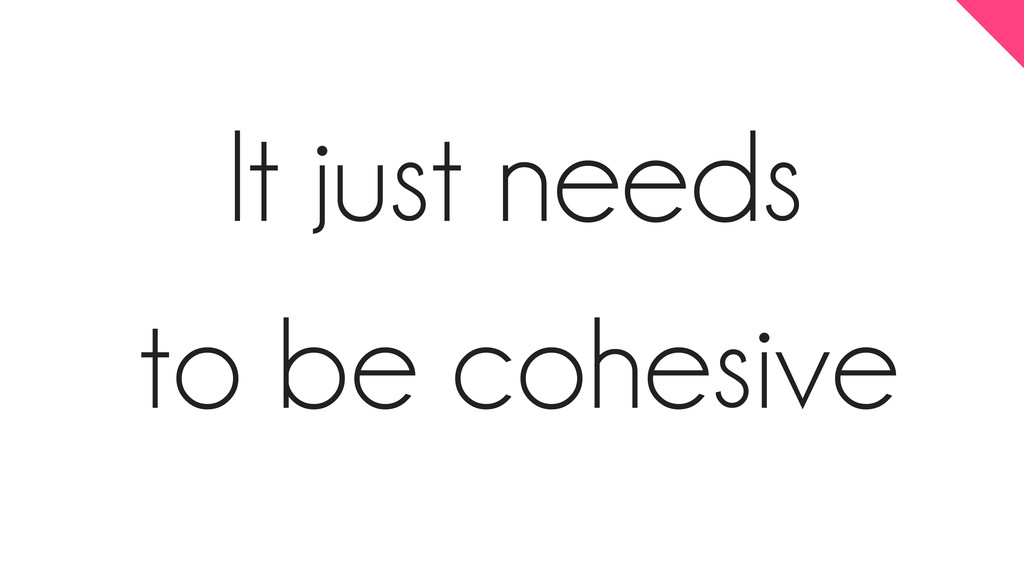 It just needs to be cohesive