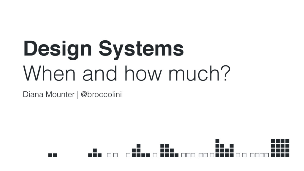 Design Systems When and how much? Diana Mounter...