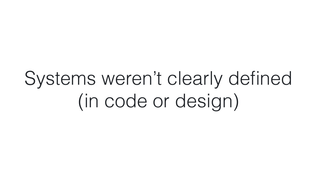 Systems weren't clearly defined  (in code or de...