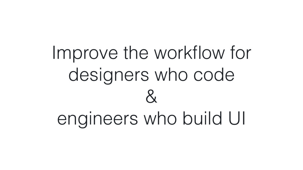 Improve the workflow for designers who code & en...