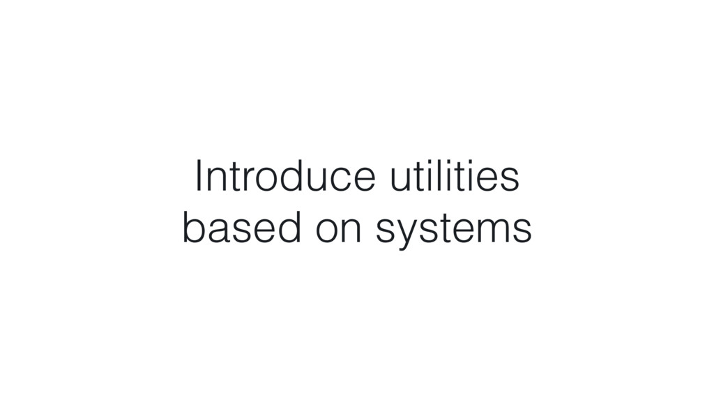 Introduce utilities based on systems