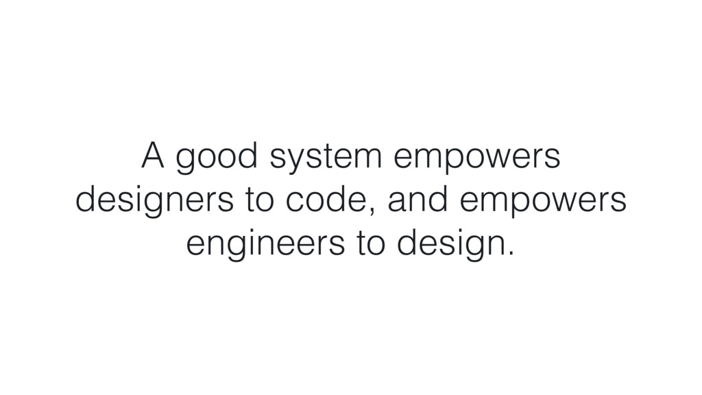 A good system empowers  designers to code, and...