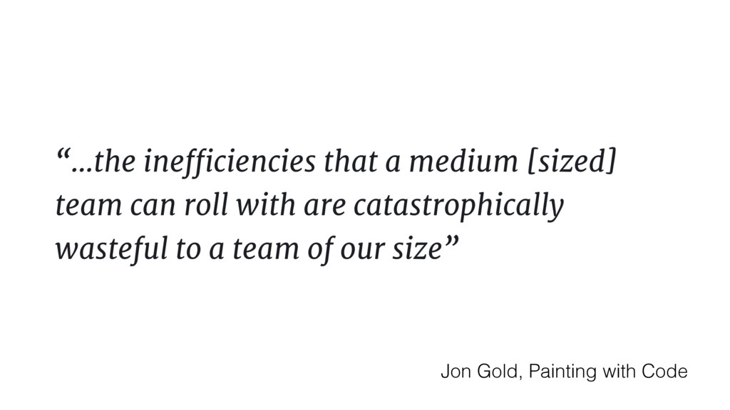 """…the inefficiencies that a medium [sized] team..."