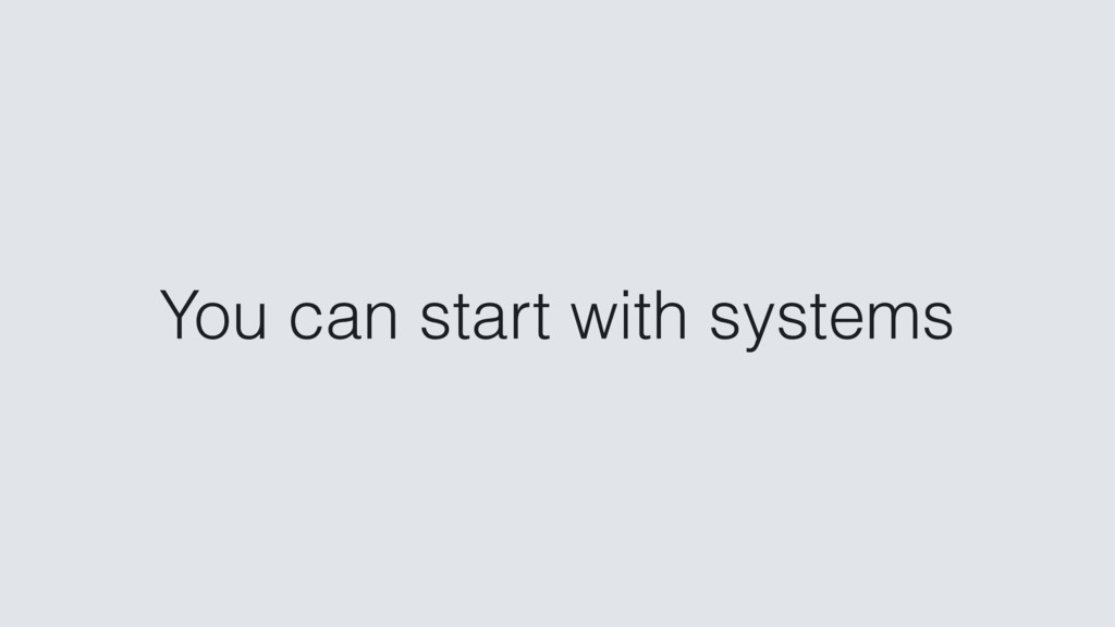 You can start with systems