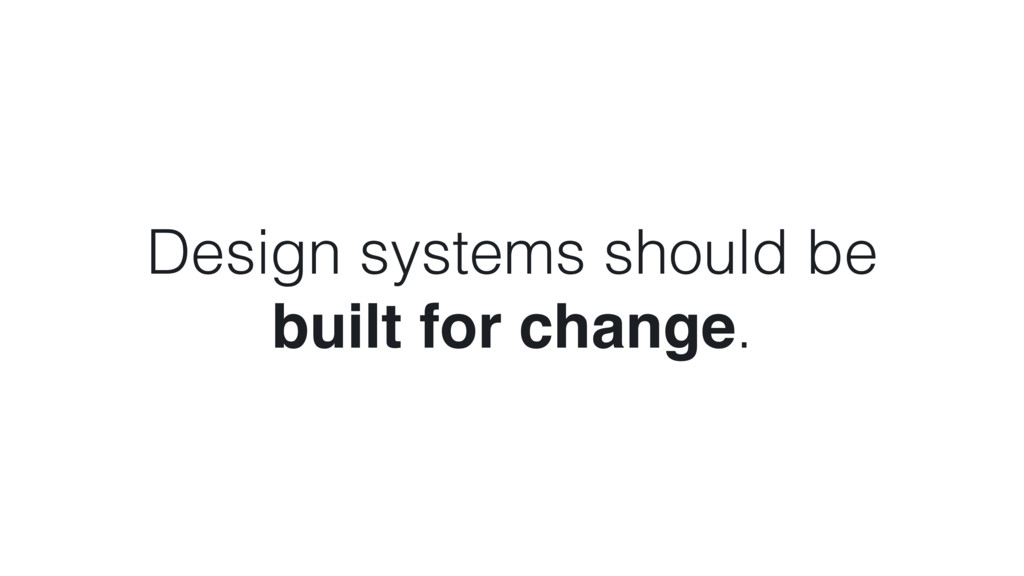 Design systems should be  built for change.