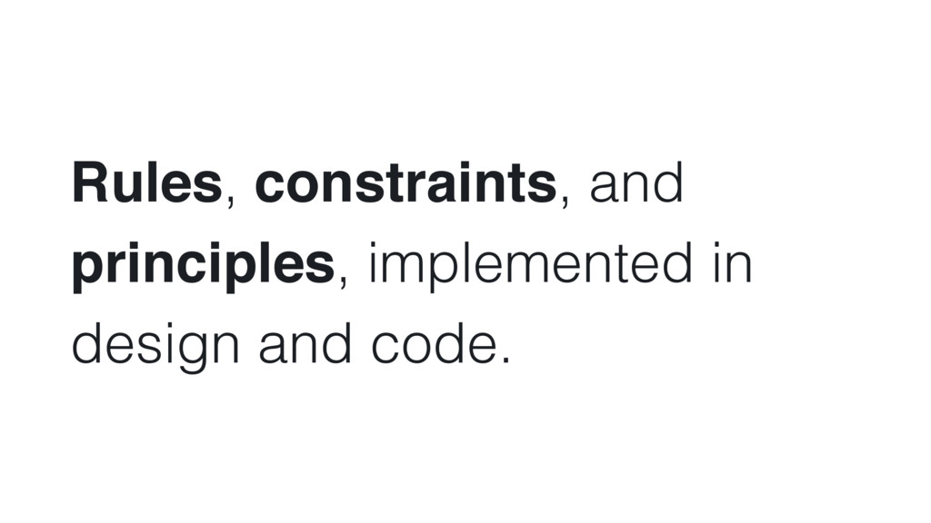 Rules, constraints, and principles, implemented...