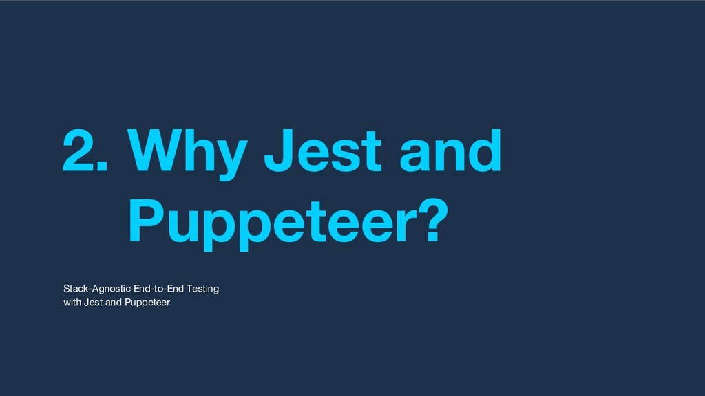 2. Why Jest and Puppeteer? Stack-Agnostic End-t...