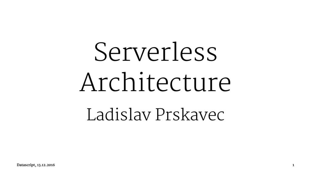 Serverless Architecture Ladislav Prskavec Datas...