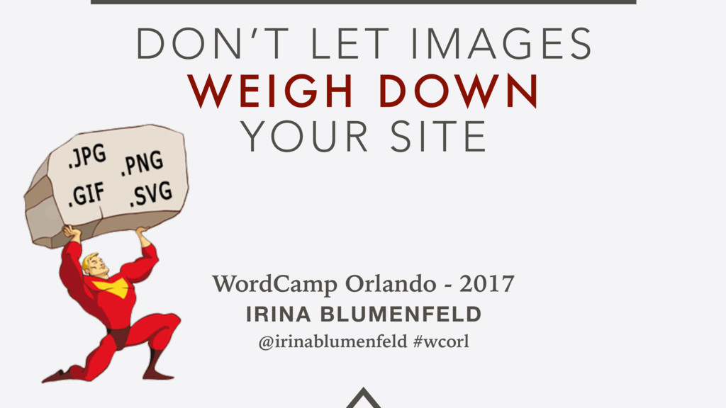 DON'T LET IMAGES WEIGH DOWN YOUR SITE WordCamp ...