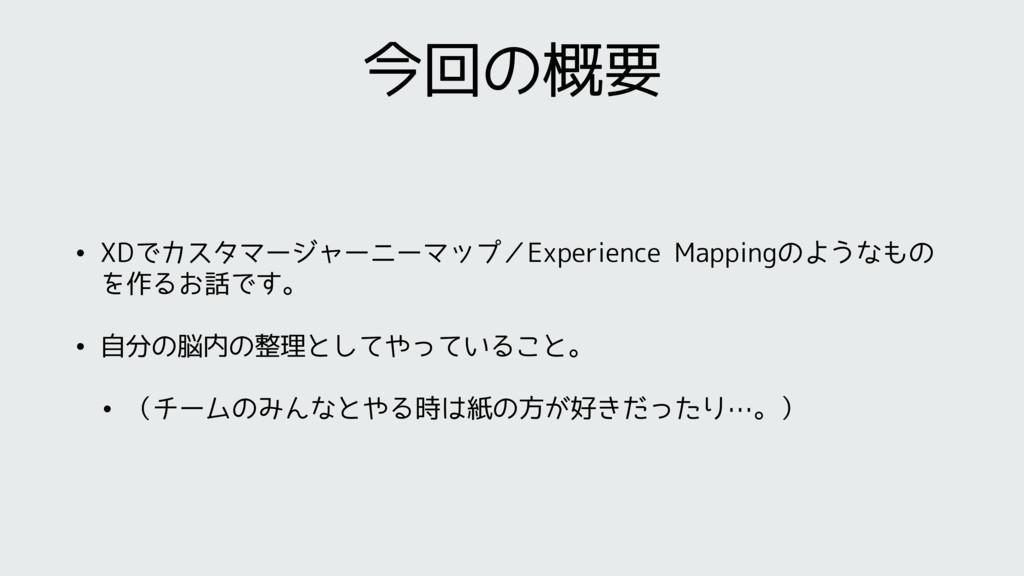今回の概要 • XDでカスタマージャーニーマップ/Experience Mappingのような...