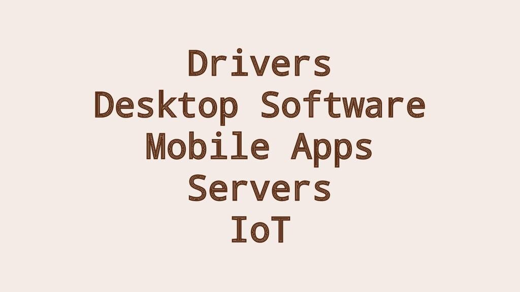 Drivers Desktop Software Mobile Apps Servers IoT