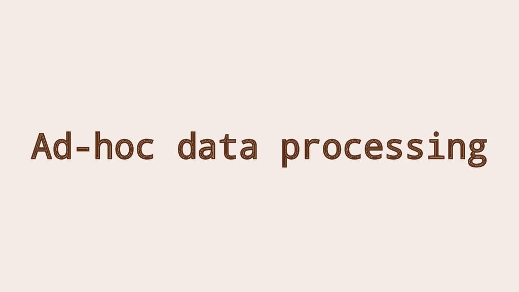 Ad-hoc data processing