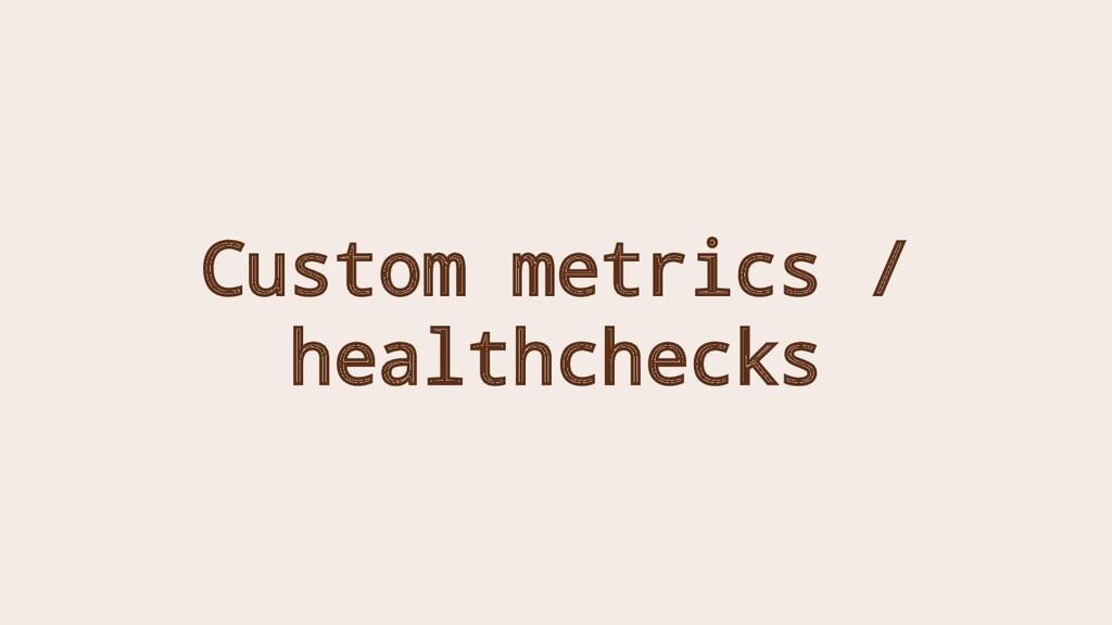 Custom metrics / healthchecks