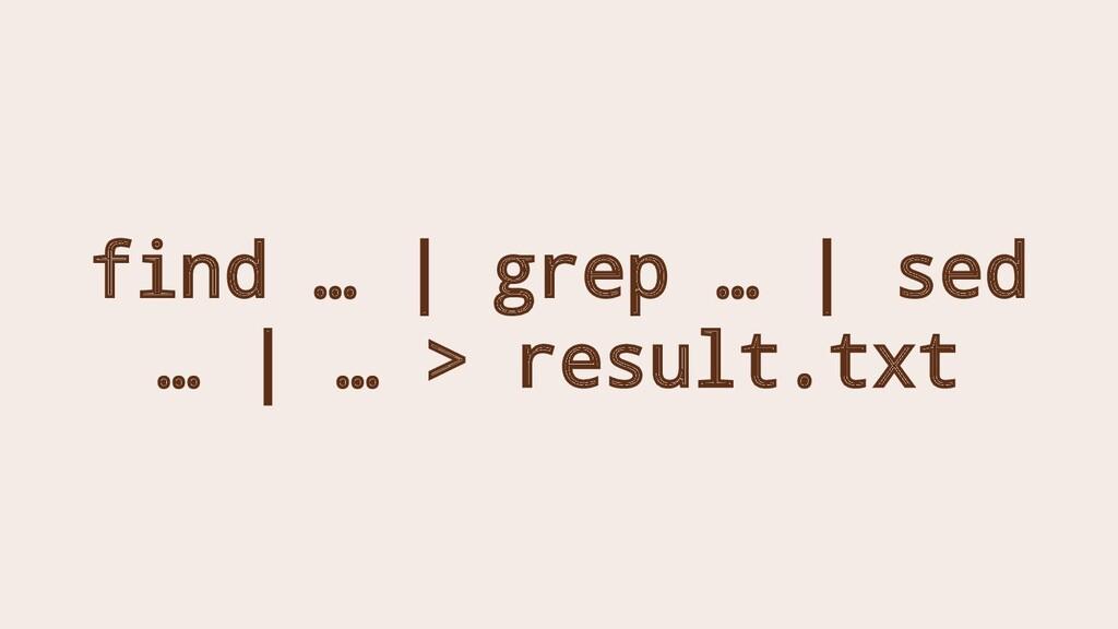 find … | grep … | sed … | … > result.txt