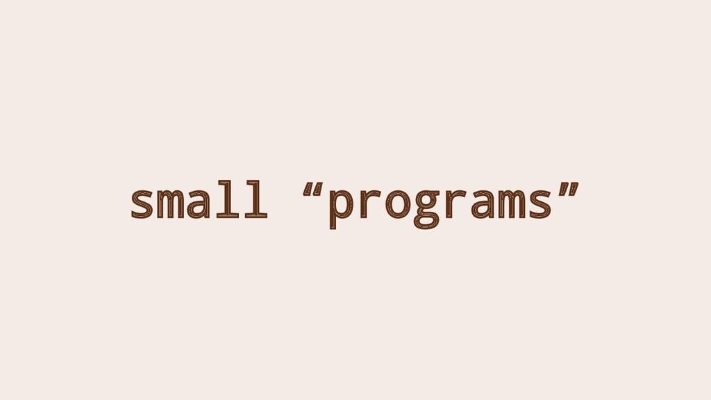 "small ""programs"""