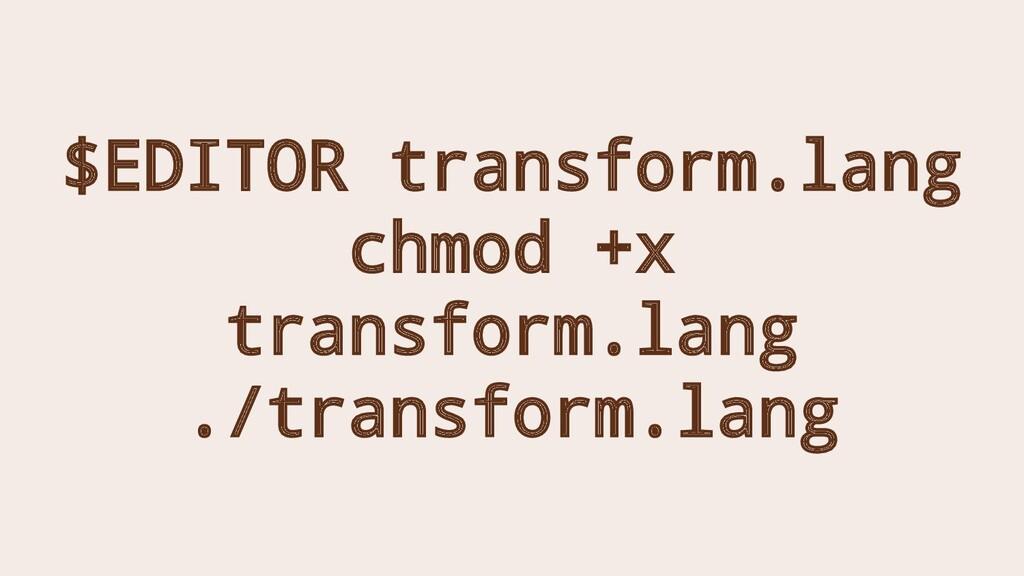 $EDITOR transform.lang chmod +x transform.lang ...