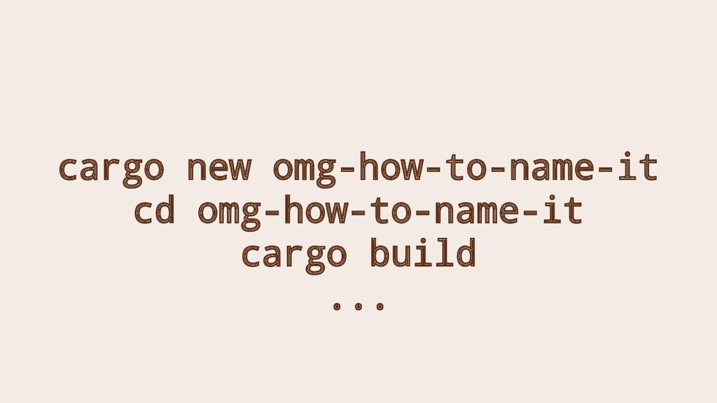 cargo new omg-how-to-name-it cd omg-how-to-name...