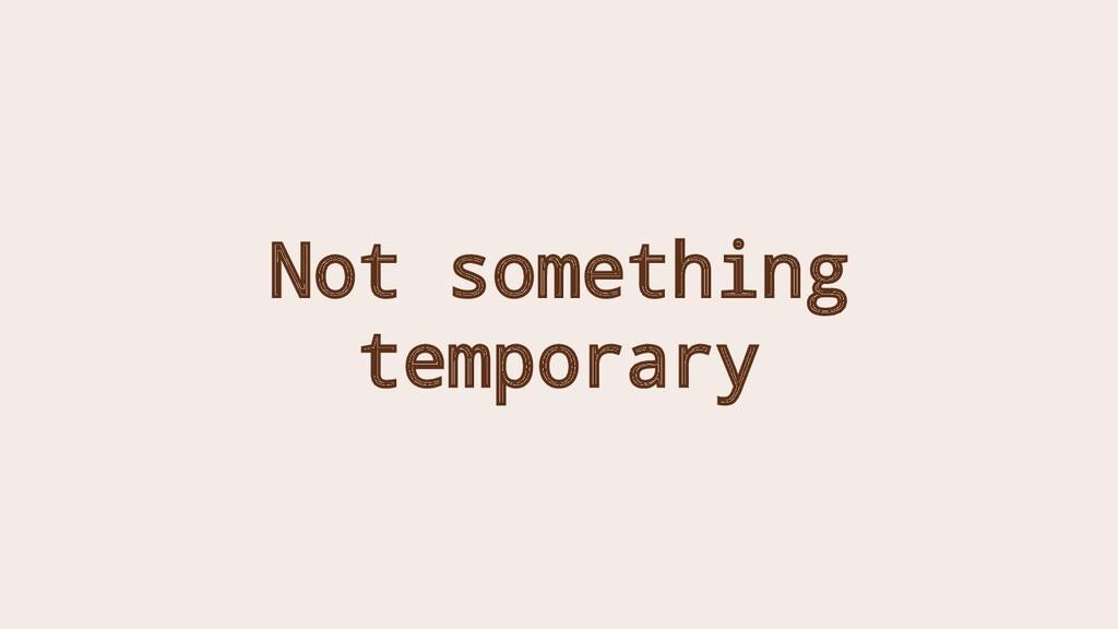 Not something temporary