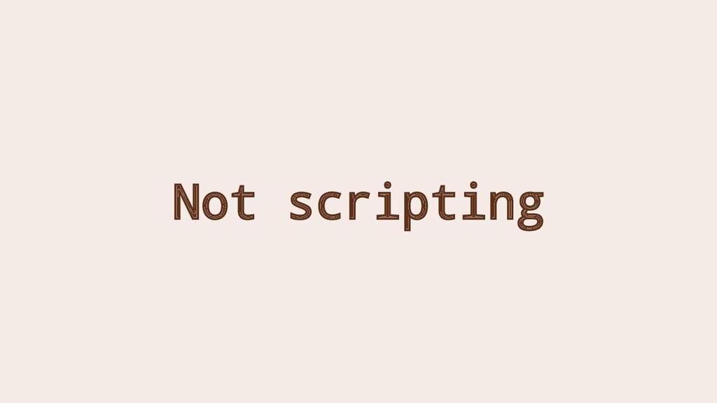 Not scripting