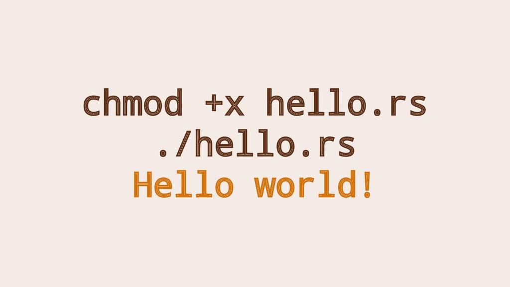 chmod +x hello.rs ./hello.rs Hello world!