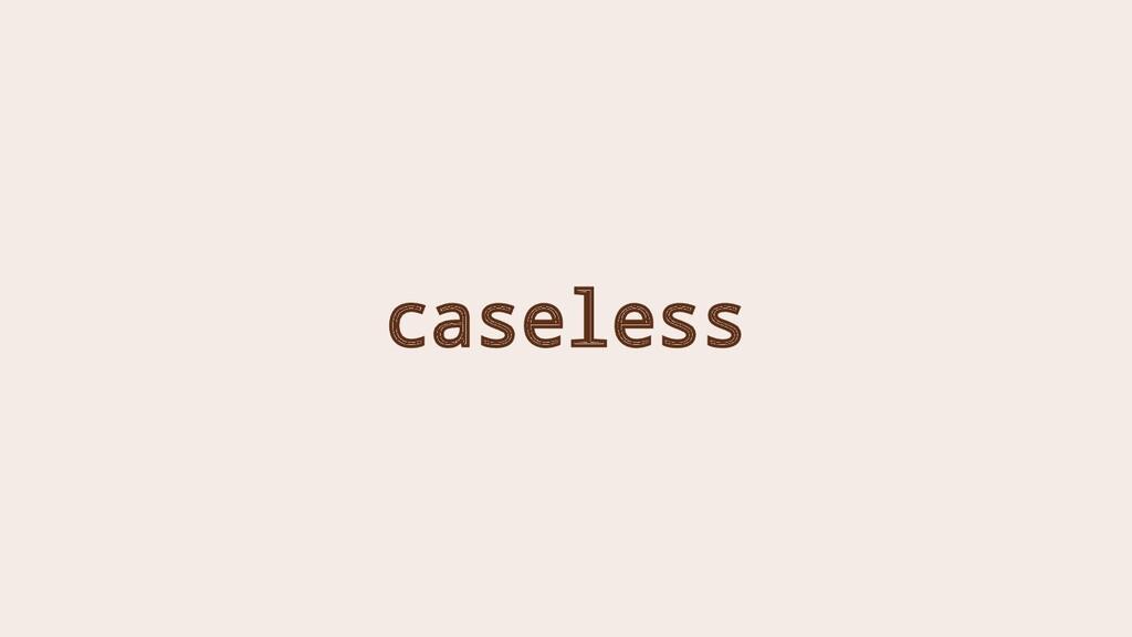caseless