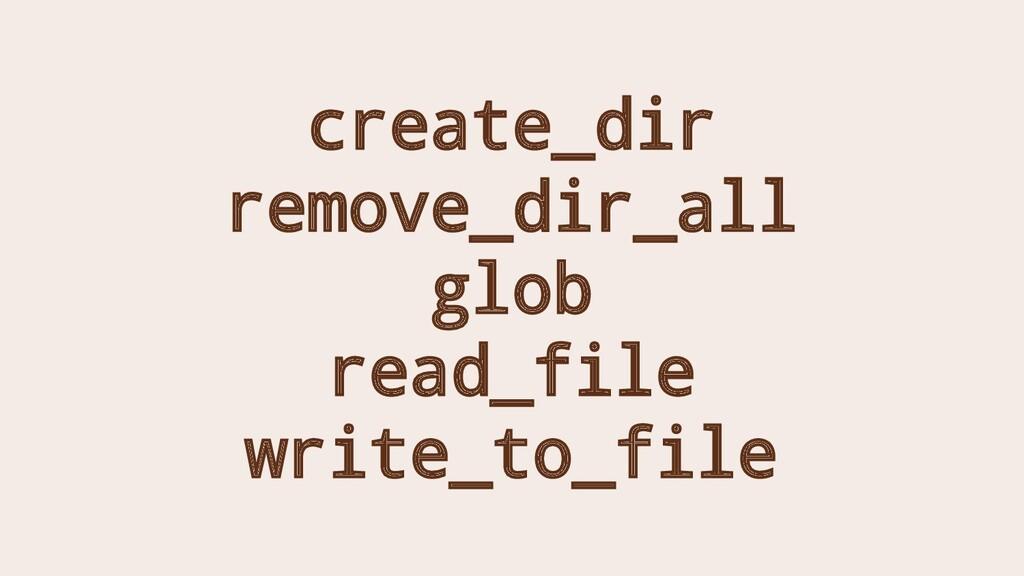 create_dir remove_dir_all glob read_file write_...