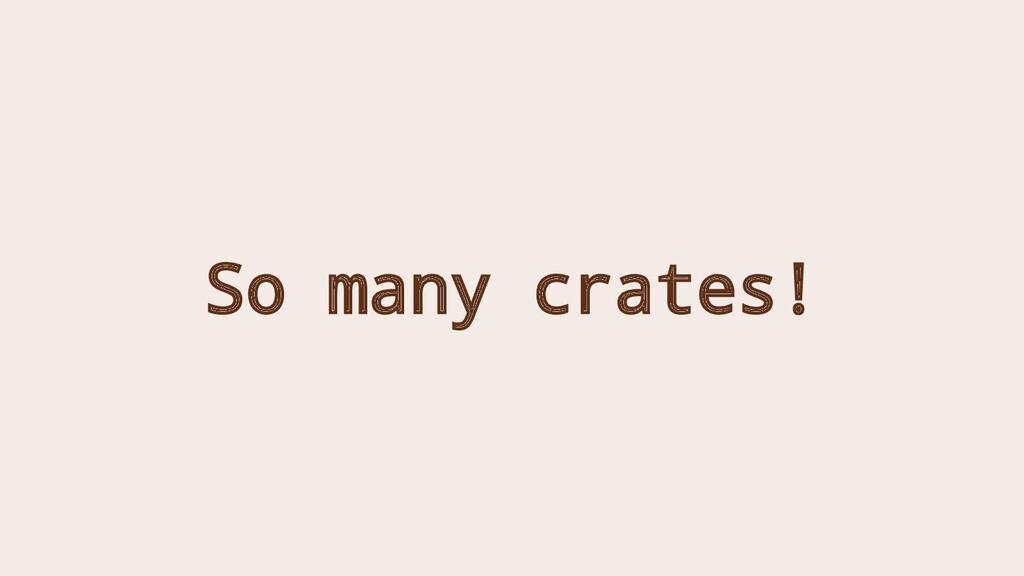So many crates!