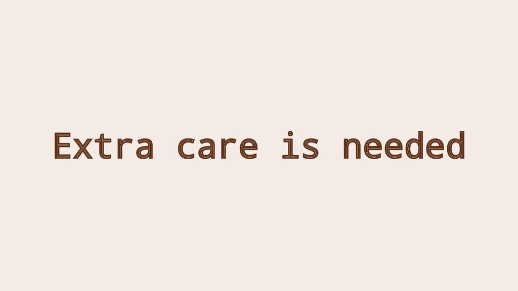 Extra care is needed