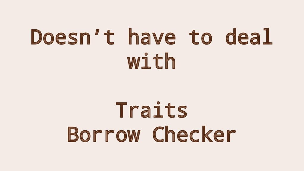 Doesn't have to deal with Traits Borrow Checker