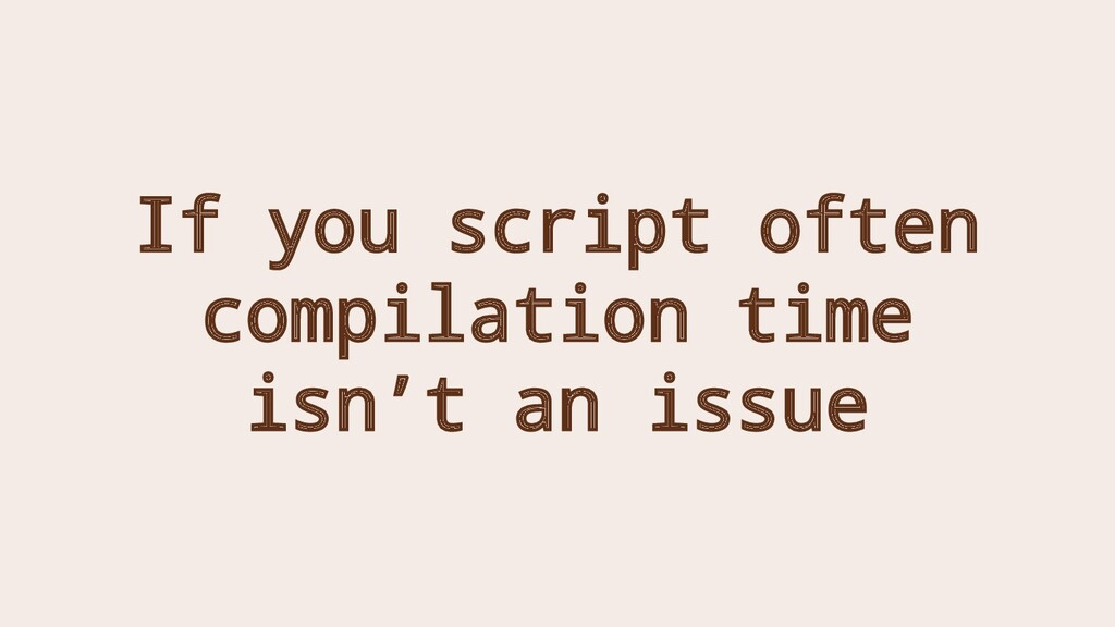 If you script often compilation time isn't an i...