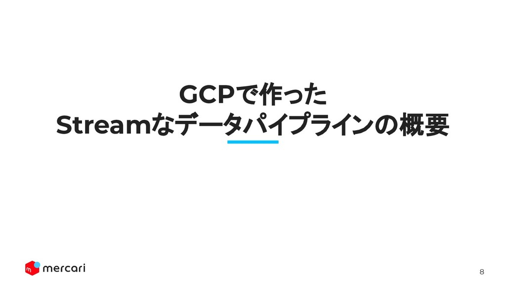 8 GCPで作った Streamなデータパイプラインの概要