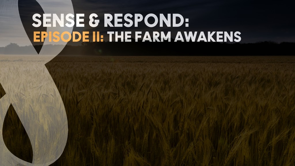 EPISODE II: THE FARM AWAKENS SENSE & RESPOND:
