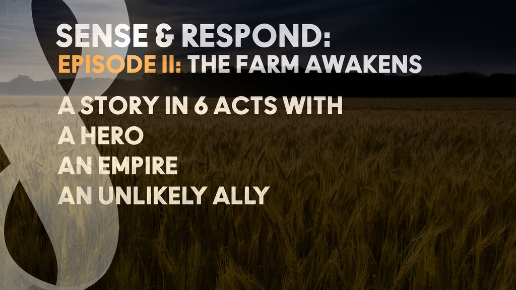 EPISODE II: THE FARM AWAKENS SENSE & RESPOND: A...