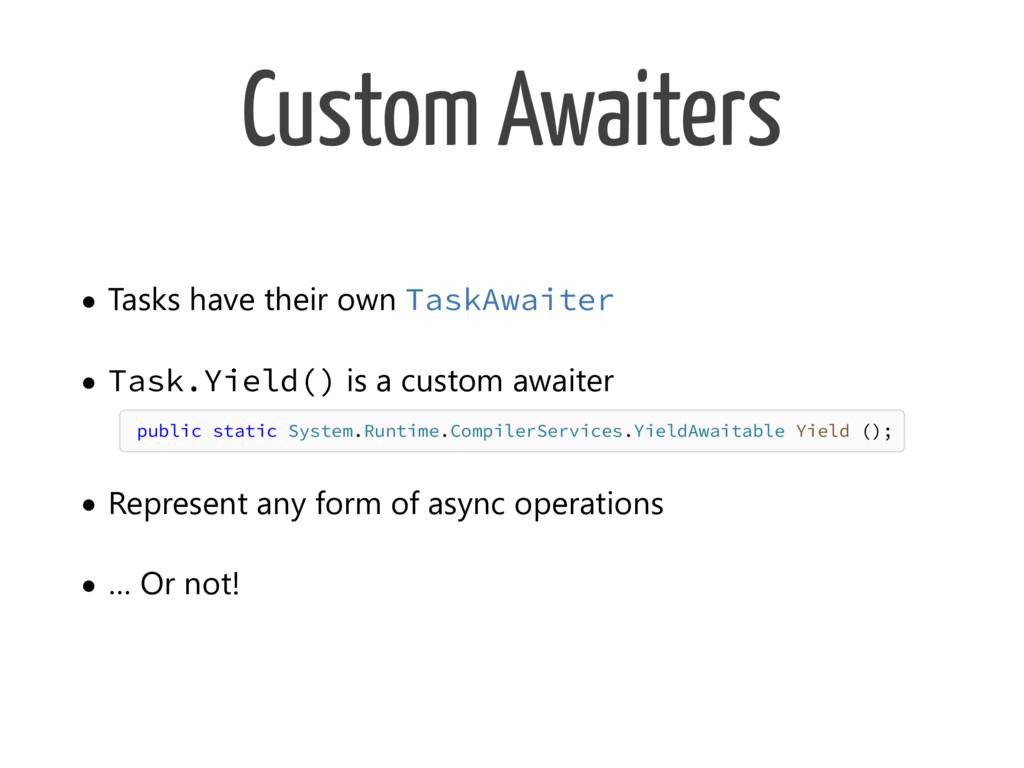 Custom Awaiters • Tasks have their own TaskAwai...