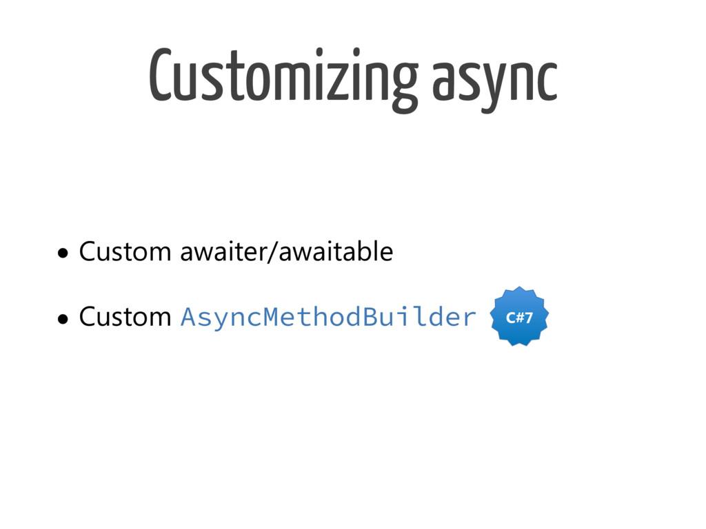 Customizing async • Custom awaiter/awaitable • ...