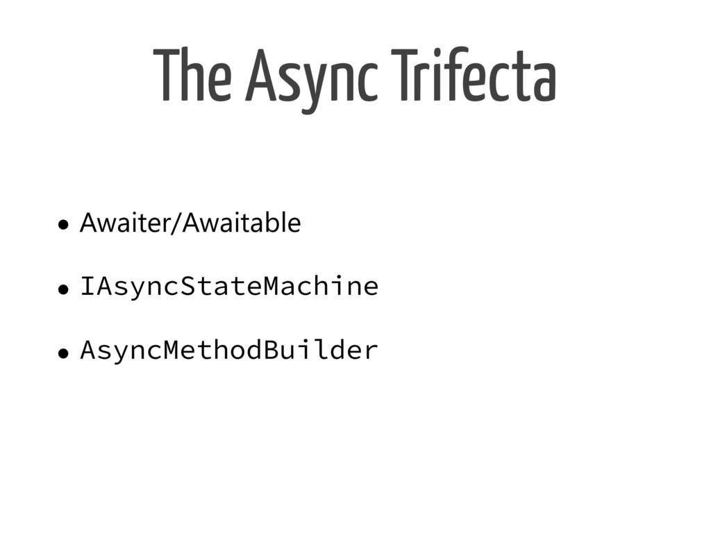 The Async Trifecta • Awaiter/Awaitable • IAsync...