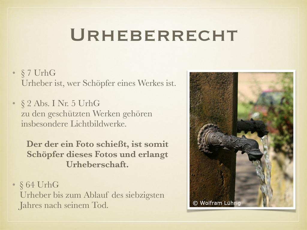 Urheberrecht • § 7 UrhG Urheber ist, wer Schöp...