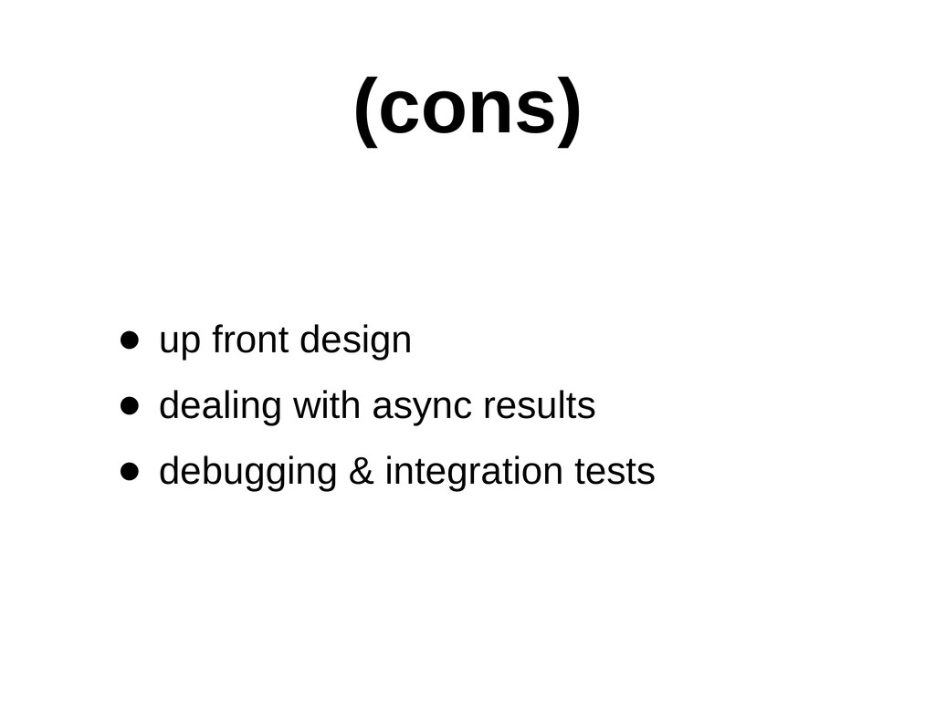 (cons) • up front design • dealing with asy...