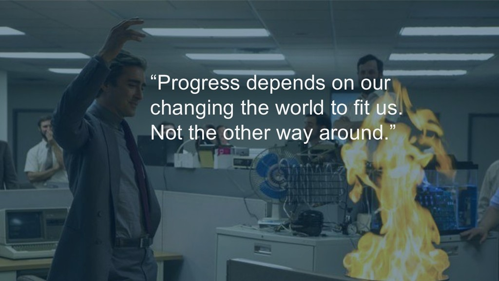 """""""Progress depends on our changing the world to ..."""